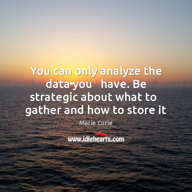 Image, You can only analyze the data you   have. Be strategic about what