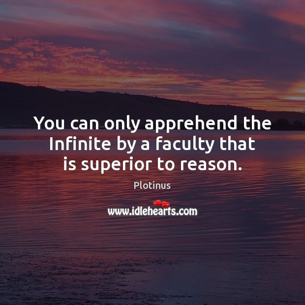 Image, You can only apprehend the Infinite by a faculty that is superior to reason.