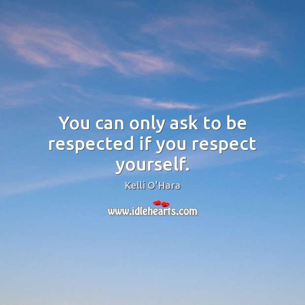 You can only ask to be respected if you respect yourself. Kelli O'Hara Picture Quote