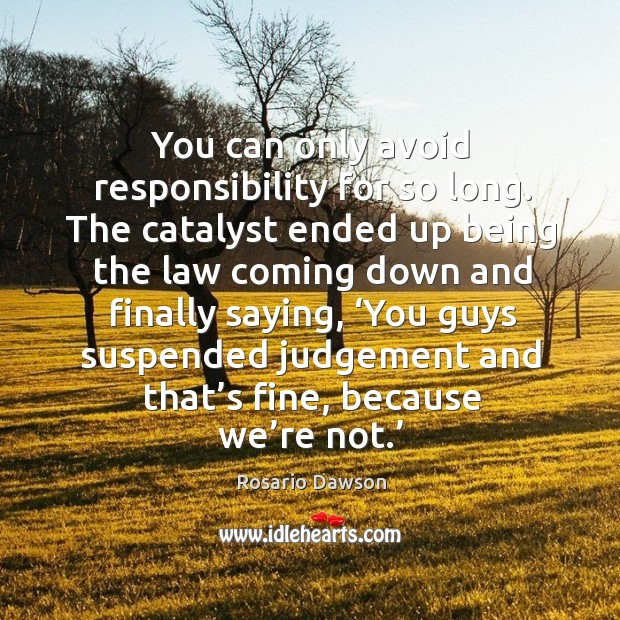 You can only avoid responsibility for so long. The catalyst ended up being the law coming down Image