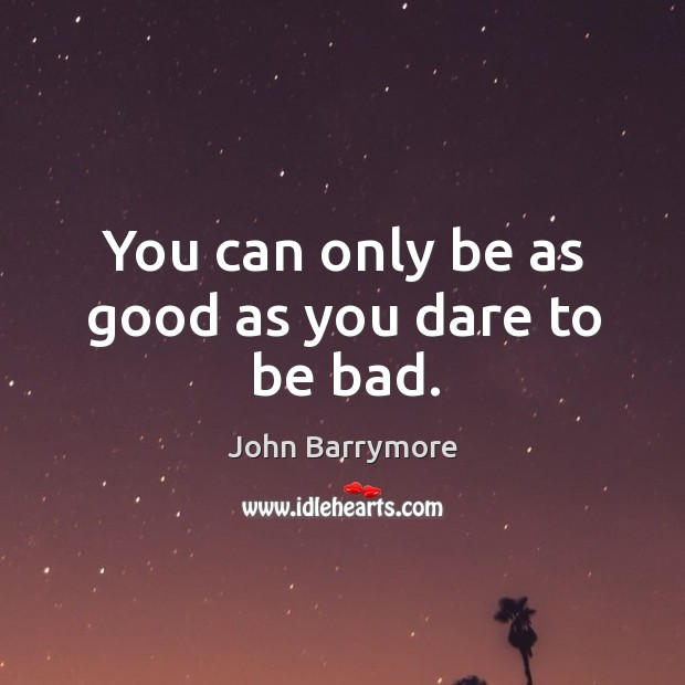 Image, You can only be as good as you dare to be bad.