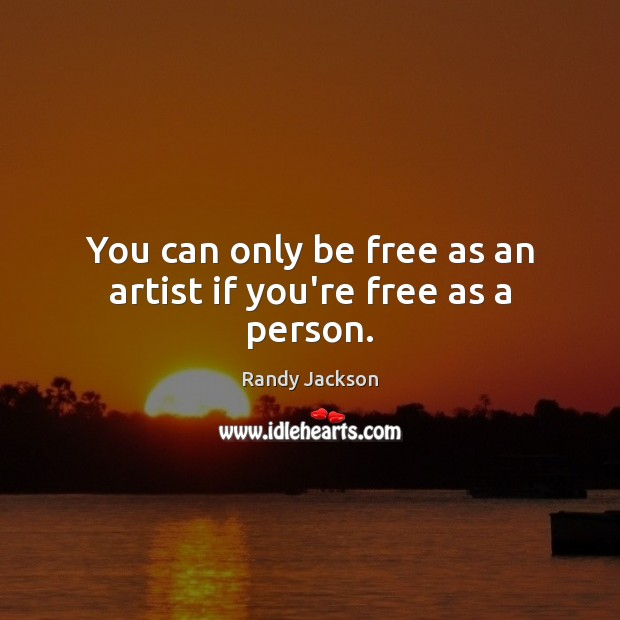You can only be free as an artist if you're free as a person. Randy Jackson Picture Quote