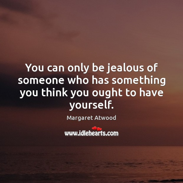 You can only be jealous of someone who has something you think you ought to have yourself. Margaret Atwood Picture Quote