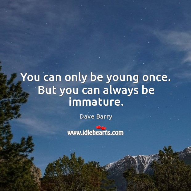 You can only be young once. But you can always be immature. Image