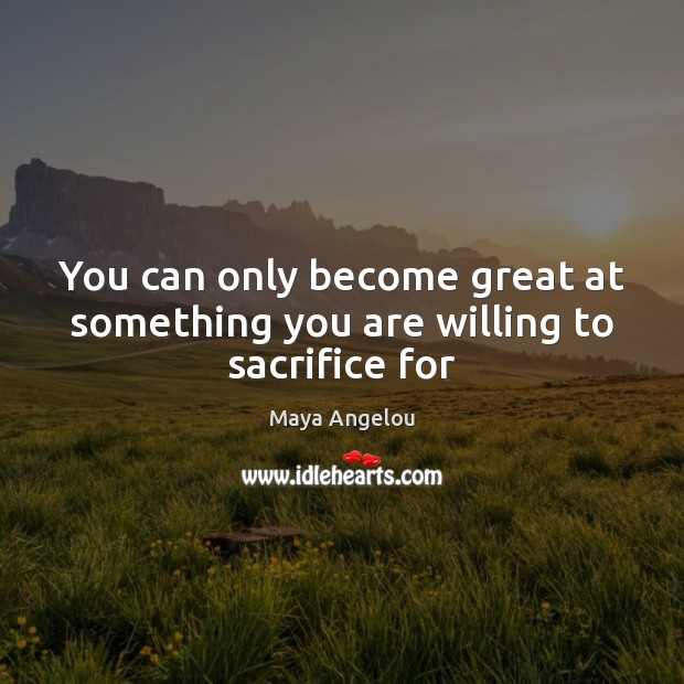 Image, You can only become great at something you are willing to sacrifice for