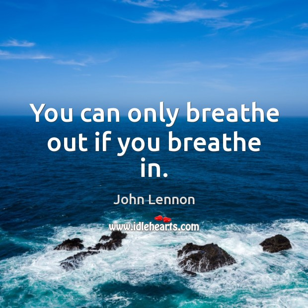 You can only breathe out if you breathe in. Image
