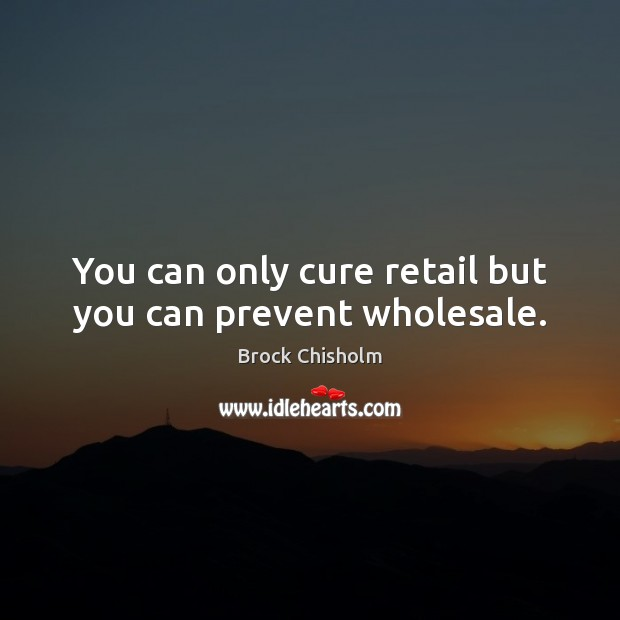 You can only cure retail but you can prevent wholesale. Image