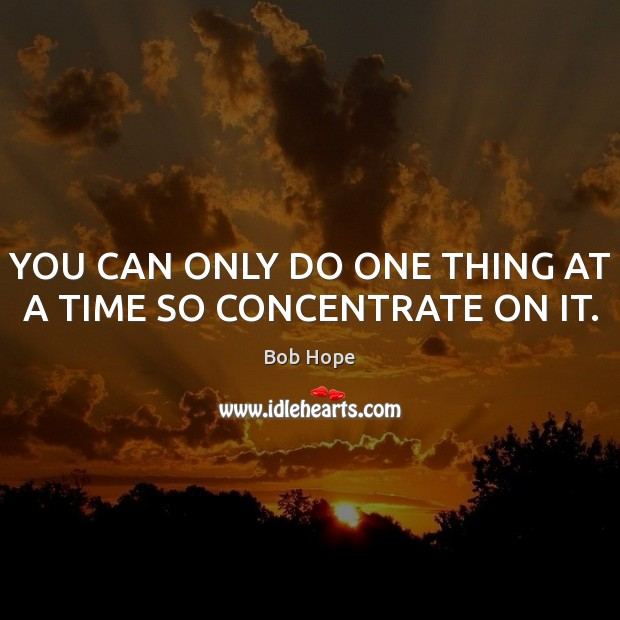 YOU CAN ONLY DO ONE THING AT A TIME SO CONCENTRATE ON IT. Image