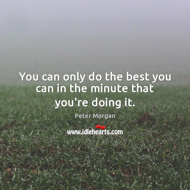 You can only do the best you can in the minute that you're doing it. Image