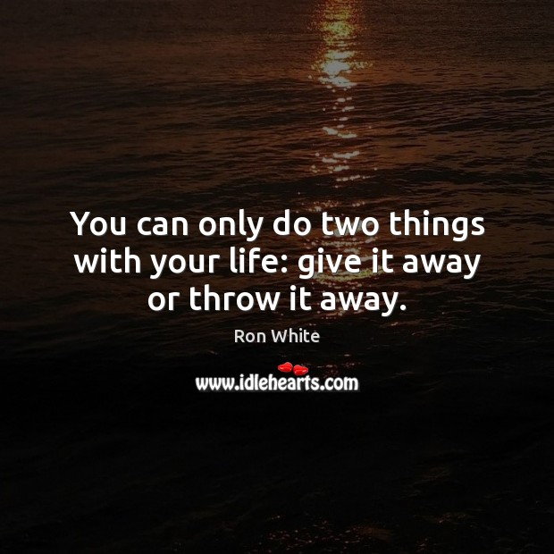 You can only do two things with your life: give it away or throw it away. Ron White Picture Quote