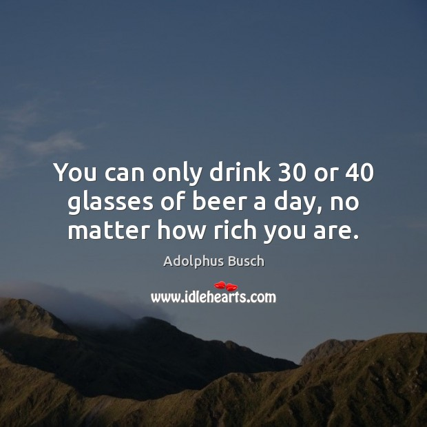 Image, You can only drink 30 or 40 glasses of beer a day, no matter how rich you are.