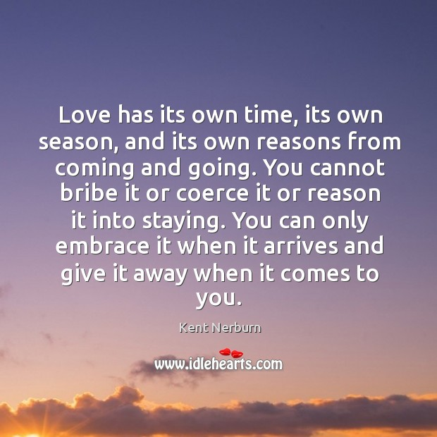 You can only embrace it when it arrives and give it away when it comes to you. Kent Nerburn Picture Quote