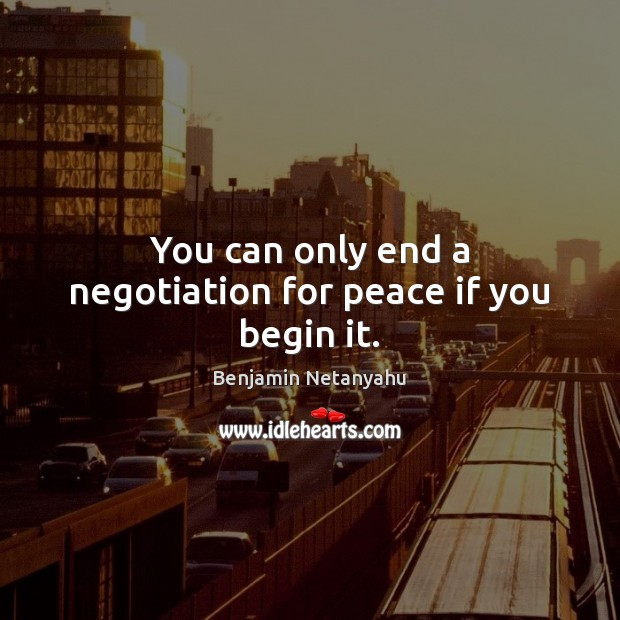 You can only end a negotiation for peace if you begin it. Image