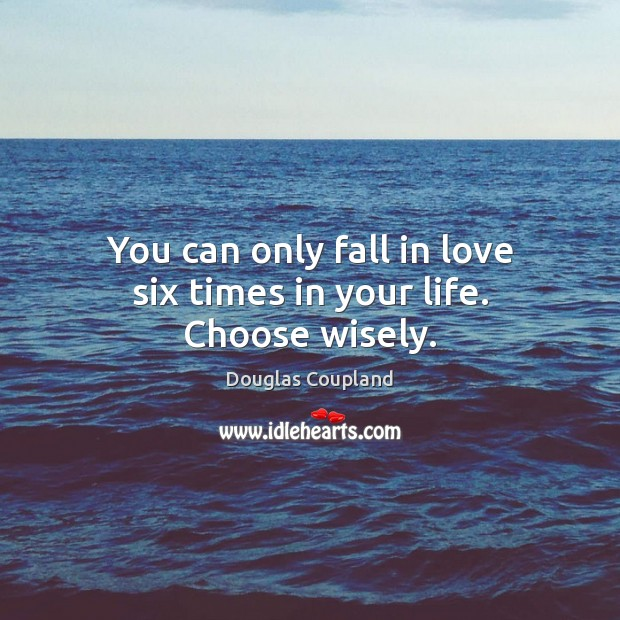 Image, You can only fall in love six times in your life. Choose wisely.