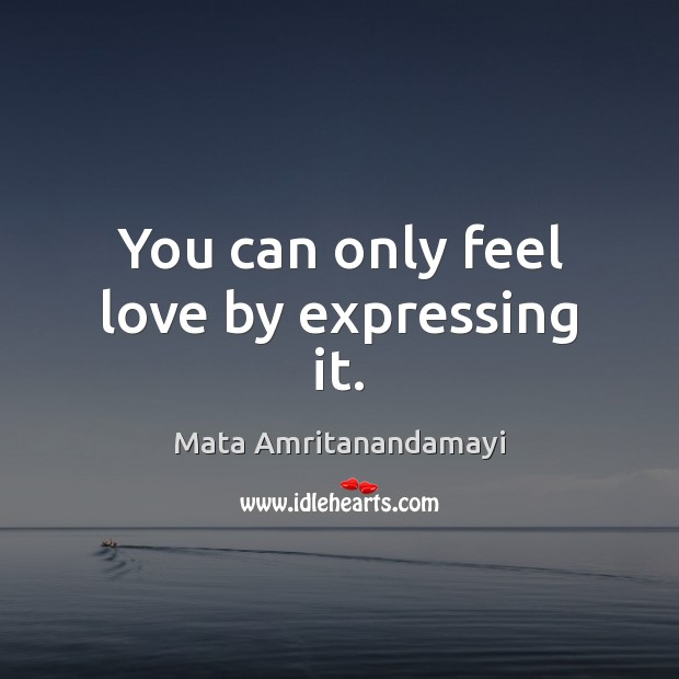 You can only feel love by expressing it. Image