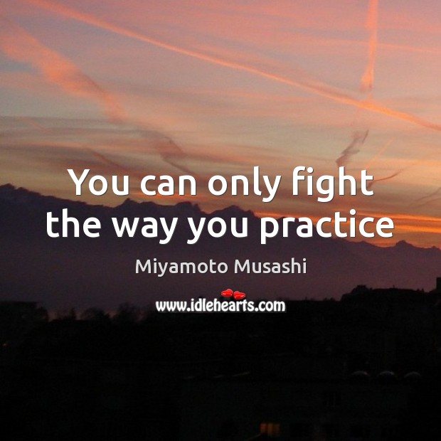 Image, You can only fight the way you practice