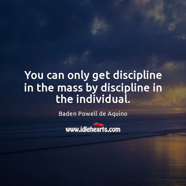 Image, You can only get discipline in the mass by discipline in the individual.