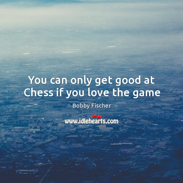Image, You can only get good at Chess if you love the game