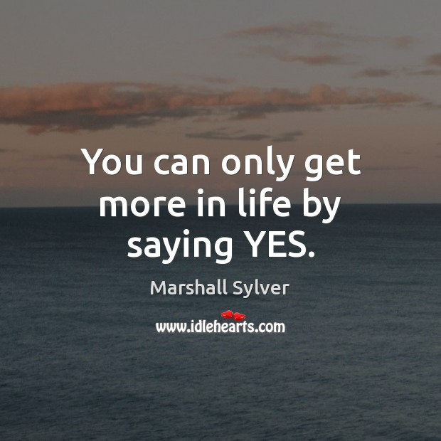 You can only get more in life by saying YES. Marshall Sylver Picture Quote