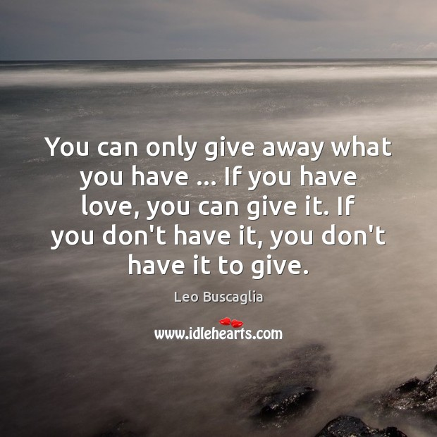 Image, You can only give away what you have … If you have love,