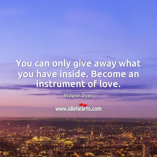 Image, You can only give away what you have inside. Become an instrument of love.