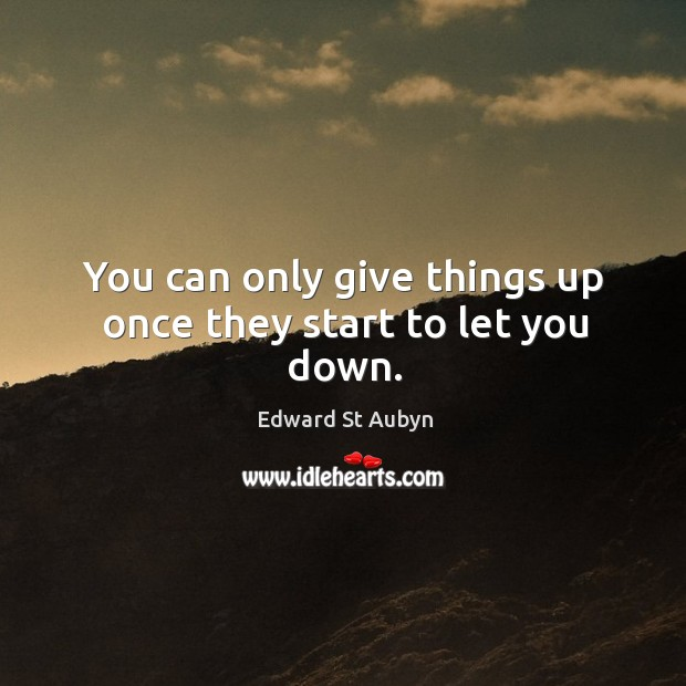 You can only give things up once they start to let you down. Edward St Aubyn Picture Quote