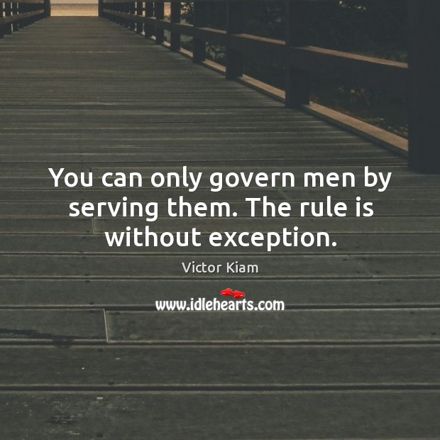 You can only govern men by serving them. The rule is without exception. Victor Kiam Picture Quote