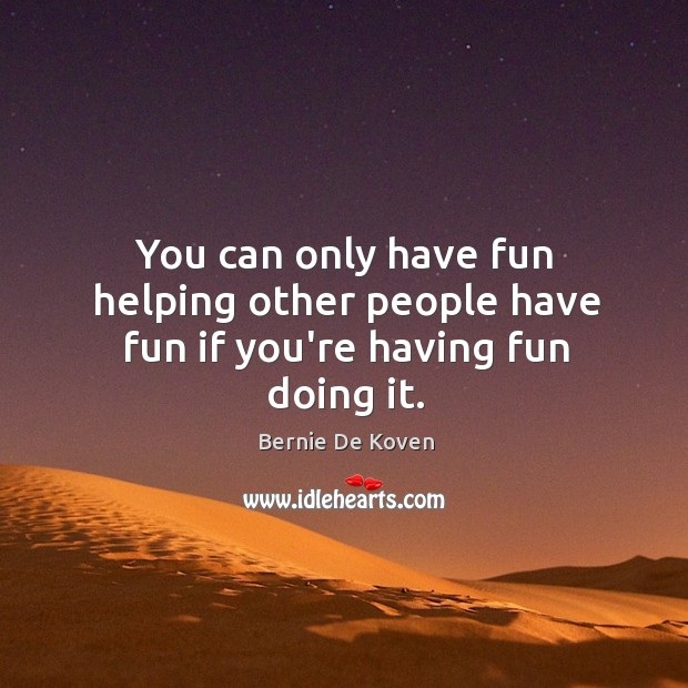 Image, You can only have fun helping other people have fun if you're having fun doing it.