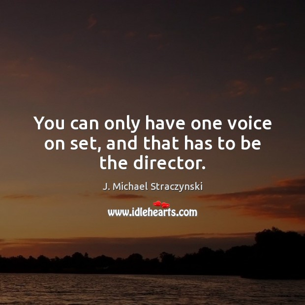 You can only have one voice on set, and that has to be the director. J. Michael Straczynski Picture Quote