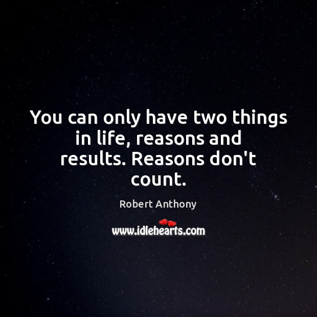 You can only have two things in life, reasons and results. Reasons don't count. Robert Anthony Picture Quote