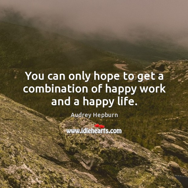 You can only hope to get a combination of happy work and a happy life. Audrey Hepburn Picture Quote
