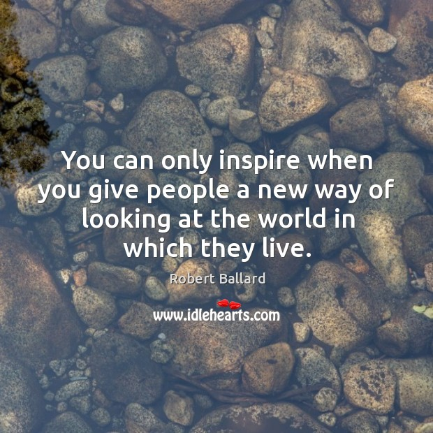 You can only inspire when you give people a new way of Image