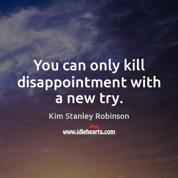 You can only kill disappointment with a new try. Kim Stanley Robinson Picture Quote