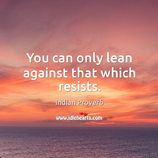 You can only lean against that which resists. Image