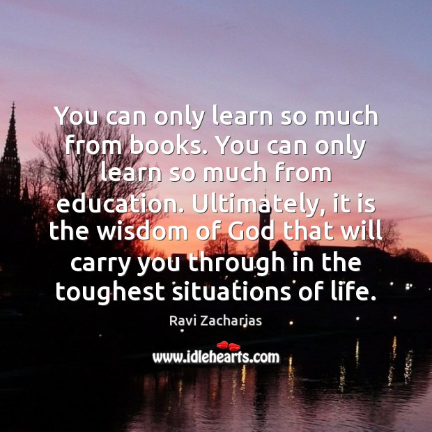 You can only learn so much from books. You can only learn Ravi Zacharias Picture Quote