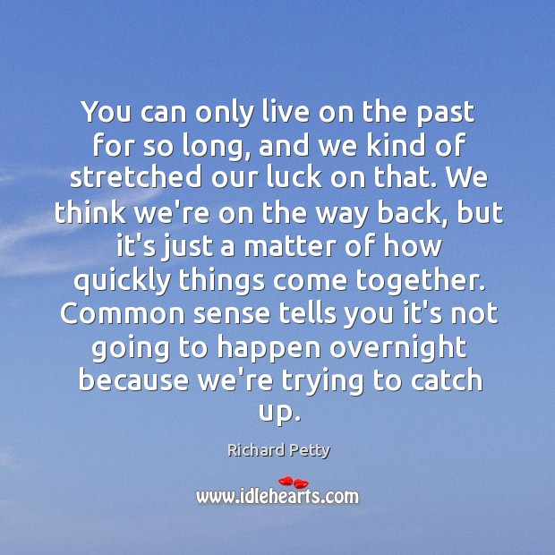 You can only live on the past for so long, and we Richard Petty Picture Quote