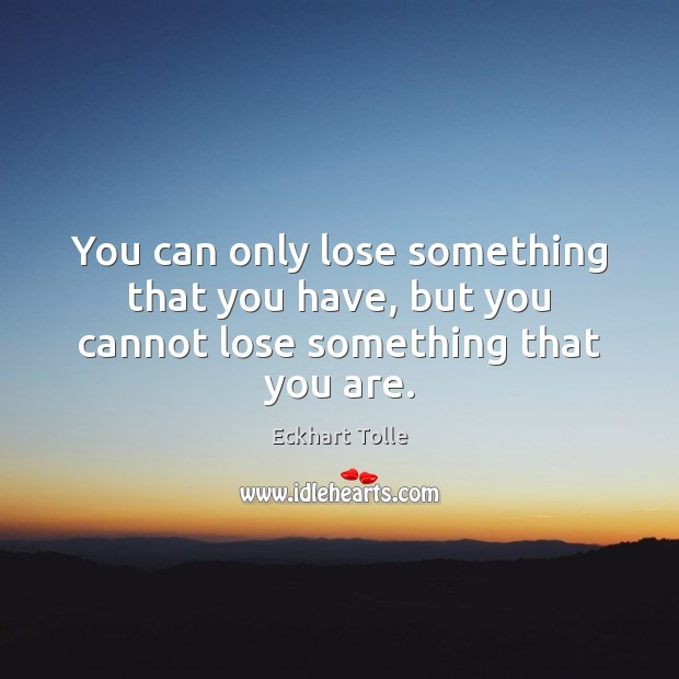 You can only lose something that you have, but you cannot lose something that you are. Image