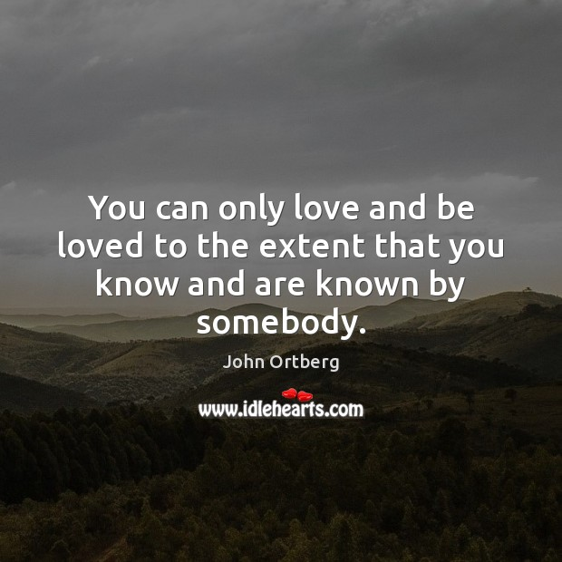 You can only love and be loved to the extent that you know and are known by somebody. John Ortberg Picture Quote
