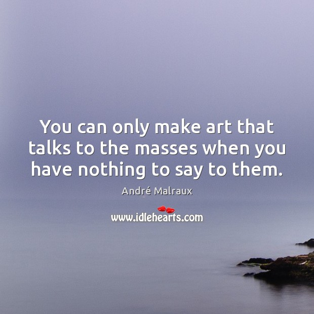 You can only make art that talks to the masses when you have nothing to say to them. Image