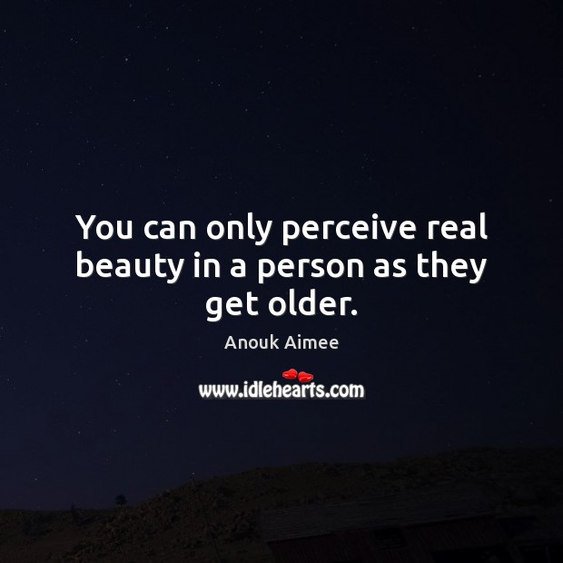 Image, You can only perceive real beauty in a person as they get older.