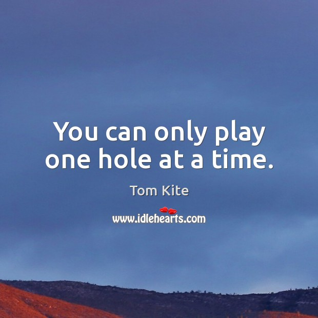 You can only play one hole at a time. Tom Kite Picture Quote