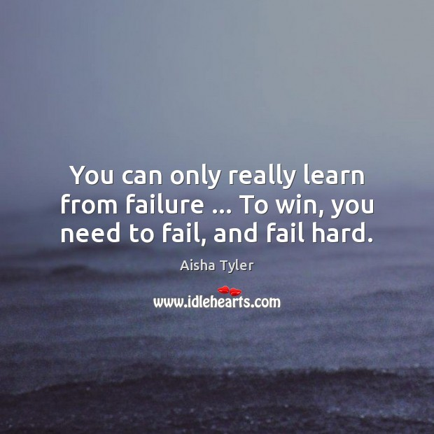 You can only really learn from failure … To win, you need to fail, and fail hard. Fail Quotes Image