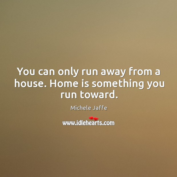 You can only run away from a house. Home is something you run toward. Image