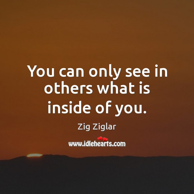 You can only see in others what is inside of you. Zig Ziglar Picture Quote