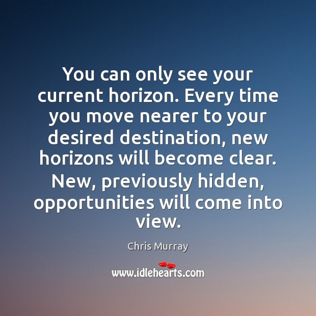 You can only see your current horizon. Every time you move nearer Chris Murray Picture Quote