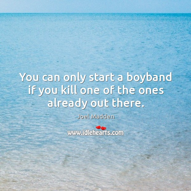 You can only start a boyband if you kill one of the ones already out there. Joel Madden Picture Quote