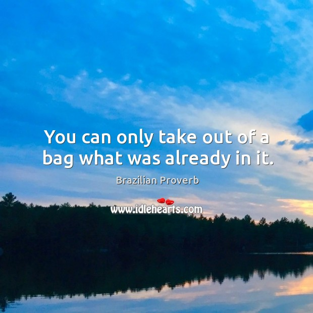 You can only take out of a bag what was already in it. Brazilian Proverbs Image