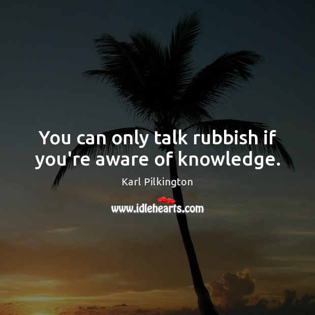 You can only talk rubbish if you're aware of knowledge. Image