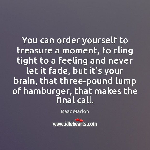 You can order yourself to treasure a moment, to cling tight to Image