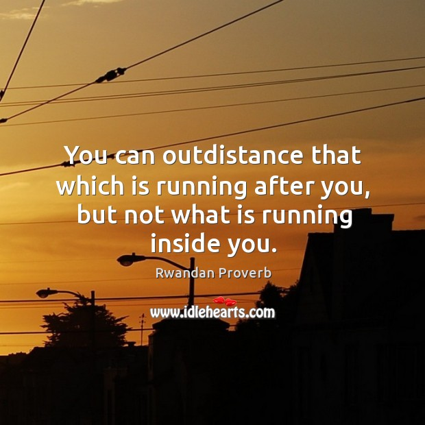 You can outdistance that which is running after you, but not what is running inside you. Rwandan Proverbs Image